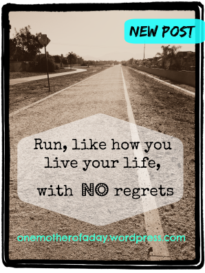 Run, like how you live your life, with no regrets. onemotherofaday
