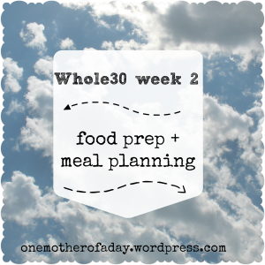 Whole30 week 2: food prep + meal planning {Bonus: Mother's Day menu}