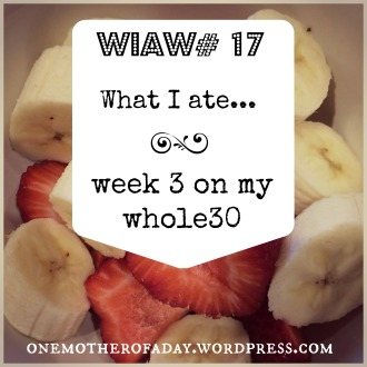 WIAW# 17 whole30 week 3 eats