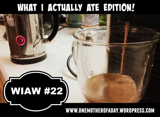 WIAW #22 What I actually ate edition!